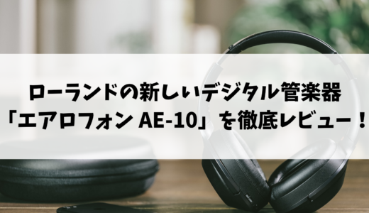 ローランドの新しいデジタル管楽器「エアロフォン AE-10」を初心者が徹底レビュー!