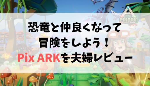 恐竜と一緒に冒険しよう。PixARK(ピックスアーク)を夫婦レビュー!