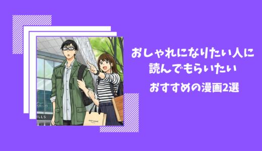 オシャレになりたい人がハマるおすすめのオシャレ指南漫画2選!